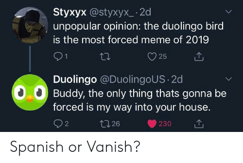 Meme, Spanish, and House: Styxyx @styxyx_ -2d  unpopular opinion: the duolingo bird  is the most forced meme of 2019  V 25  Duolingo @DuolingoUS 2d  00 Buddy, the only thing thats gonna be  forced is my way into your house.  26 Spanish or Vanish?