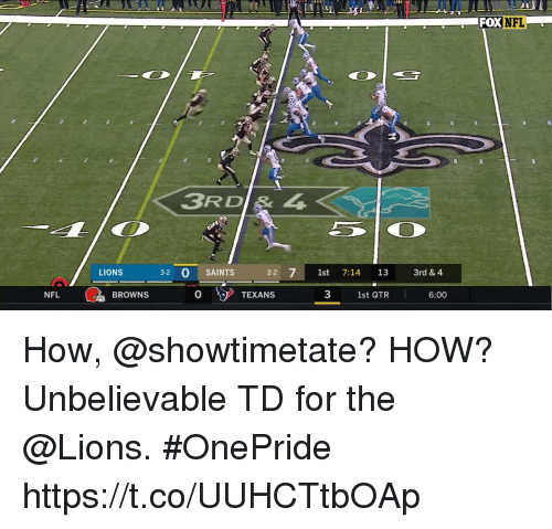 Memes, Nfl, and New Orleans Saints: SU  FOX NFL  3RD& 4  LIONS  3-2 0 SAINTS  22  st 7:14 13 3rd & 4  NFL  BROWNS  0  O TEXANS  3  1st QTR  6:00 How, @showtimetate? HOW?  Unbelievable TD for the @Lions. #OnePride https://t.co/UUHCTtbOAp