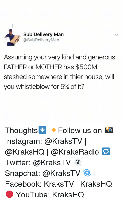 whistleblower: Sub Delivery Man  @SubDeliveryMan  Assuming your very kind and generous  FATHER or MOTHER has $500M  stashed somewhere in thier house, will  you whistleblow for 5% of it? Thoughts⬇️ 🔸Follow us on 📸 Instagram: @KraksTV | @KraksHQ | @KraksRadio 🔁 Twitter: @KraksTV 👻 Snapchat: @KraksTV 🌀Facebook: KraksTV | KraksHQ 🔴 YouTube: KraksHQ