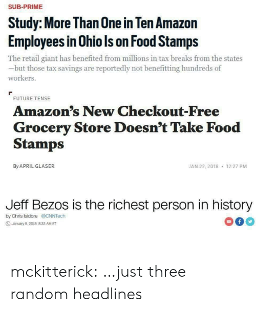 random: SUB-PRIME  Study: More Than 0ne in Ten Amazon  Employees in Ohio Is on Food Stamps  The retail giant has benefited from millions in tax breaks from the states  but those tax savings are reportedly not benefitting hundreds of  workers.  FUTURE TENSE  Amazon's New Checkout-Free  Grocery Store Doesn't Take Food  Stamps  JAN 22, 2018  By APRIL GLASER  12:27 PM  Jeff Bezos is the richest person in history  by Chris Isidore@CNNTech  f  Jarmuary 9,2018 833 AM ET mckitterick: …just three random headlines