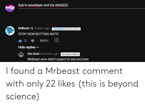 Botting: Sub to pewdiepie and me (MAEDZ  MrBeast 5 years ago 16,620,010 subscribers  STOP VIEW BOTTING NATE!  22 aji REPLY  Hide replies  Silo Dudi 9 months ago 69 subscribers  MrBeast wow didn't expect to see you here I found a Mrbeast comment with only 22 likes (this is beyond science)