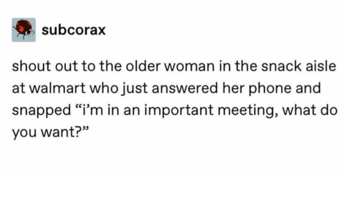 "Phone, Walmart, and Her: subcorax  shout out to the older woman in the snack aisle  at walmart who just answered her phone and  snapped ""i'm in an important meeting, what do  you want?"""