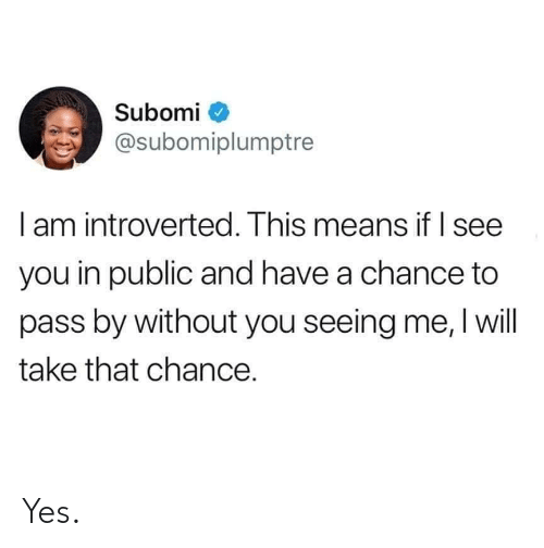 introverted: Subomi  @subomiplumptre  l am introverted. Ihis means it I see  you in public and have a chance to  pass by without you seeing me, I will  take that chance. Yes.