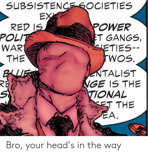 Head, Power, and Red: SUBSISTENCESOCIETIES  EX  POWER  T GANGS  ETIES  TWOS.  RED IS  POLIT  WAR  THE  NTALIST  NGE IS THE  TIONAL  TTHE  BLUP  RE  S  EA. Bro, your head's in the way