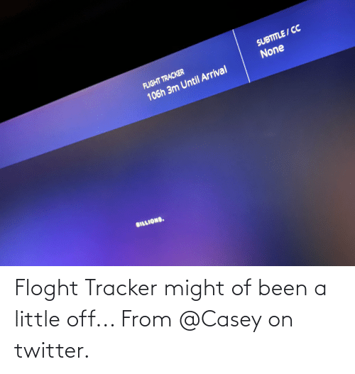 Billions: SUBTITLE/CC  FLIGHT TRACKER  None  106h 3m Until Arrial  BILLIONS. Floght Tracker might of been a little off... From @Casey on twitter.
