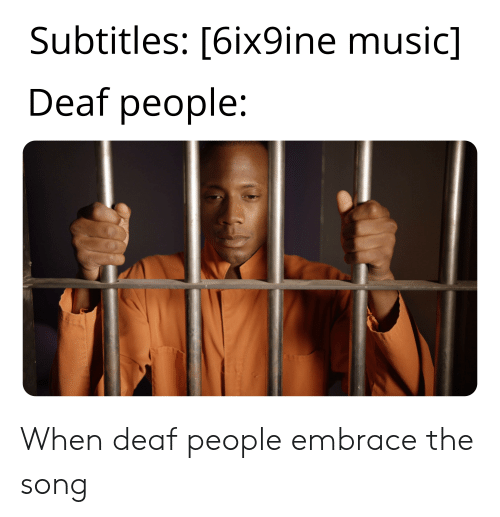 Music, Dank Memes, and Song: Subtitles: [6ix9ine music]  Deaf people: When deaf people embrace the song