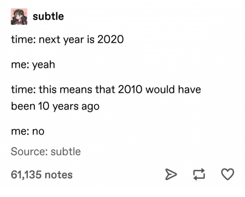 Next Year: subtle  time: next year is 2020  me: yeah  time: this means that 2010 would have  been 10 years ago  me: no  Source: subtle  61,135 notes