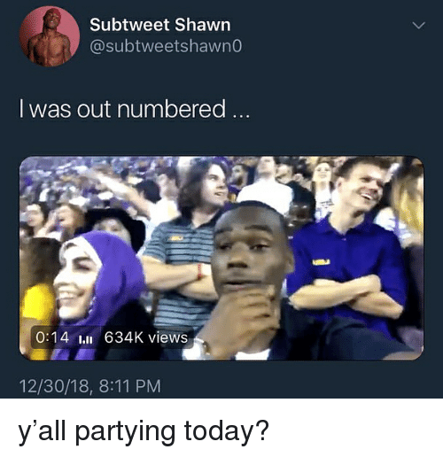 Today, Dank Memes, and Subtweet: Subtweet Shawn  @subtweetshawno  I was out numbered ..  0:14 l 634K views  12/30/18, 8:11 PM y'all partying today?