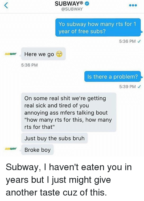 """Ass, Bruh, and Funny: SUBWAY  @SUBWAY  Yo subway how many rts for 1  year of free subs?  5:36 PM  Here we go  SUBWAY  5:36 PM  Is there a problem?  5:39 PM  On some real shit we're getting  real sick and tired of you  annoying ass mfers talking bout  """"how many rts for this, how many  rts for that""""  Just buy the subs bruh  su WAV  Broke boy Subway, I haven't eaten you in years but I just might give another taste cuz of this."""