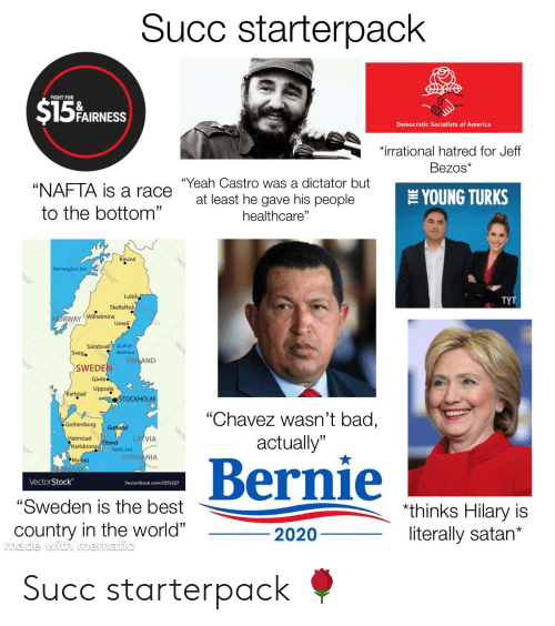 """Democratic Socialists Of America: Succ starterpack  FIGHT FOR  $15%ARS  FAIRNESS  Democratic Socialists of America  irrational hatred for Jeff  Bezos*  """"Yeah Castro was a dictator but  """"NAFTA is a race  THEYOUNG TURKS  at least he gave his people  to the bottom""""  healthcare""""  Kiruna  Norwegian Sea  Lulea  Skellefteå,  TYT  NORWAY Wilhelmina  Umeå  Sundsvall Gulf of  Sveg.  Bothnia  FINDAND  SWEDEN  Gävle  Uppsala  Karlstad  STOCKHOLM  """"Chavez wasn't bad,  Gothenburg  Gotland  Halmstad  Karlskrona  LATVIA  actually""""  Baltic Sea  LITHU NIA  Bernie  Malmo  SMARKS  VectorStock  VectorStock.com/1551227  """"Sweden is the best  *thinks Hilary is  literally satan*  country in the world""""  made with mematic  2020  Vech Succ starterpack 🌹"""