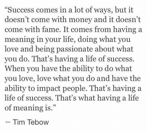 """Life, Love, and Money: """"Success comes in a lot of ways, but it  doesn't come with money and it doesn't  come with fame. It comes from having a  meaning in your life, doing what you  love and being passionate about what  you do. That's having a life of success.  When you have the ability to do what  you love, love what you do and have the  ability to impact people. That's having a  life of success. That's what having a life  of meaning is.""""  - Tim Tebow"""