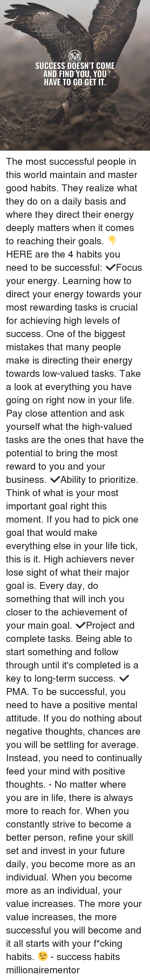 Energy, Future, and Goals: SUCCESS DOESN'T COME  AND FIND YOU, YOU  HAVE TO GO GET IT. The most successful people in this world maintain and master good habits. They realize what they do on a daily basis and where they direct their energy deeply matters when it comes to reaching their goals. 👇HERE are the 4 habits you need to be successful: ✔️Focus your energy. Learning how to direct your energy towards your most rewarding tasks is crucial for achieving high levels of success. One of the biggest mistakes that many people make is directing their energy towards low-valued tasks. Take a look at everything you have going on right now in your life. Pay close attention and ask yourself what the high-valued tasks are the ones that have the potential to bring the most reward to you and your business. ✔️Ability to prioritize. Think of what is your most important goal right this moment. If you had to pick one goal that would make everything else in your life tick, this is it. High achievers never lose sight of what their major goal is. Every day, do something that will inch you closer to the achievement of your main goal. ✔️Project and complete tasks. Being able to start something and follow through until it's completed is a key to long-term success. ✔️PMA. To be successful, you need to have a positive mental attitude. If you do nothing about negative thoughts, chances are you will be settling for average. Instead, you need to continually feed your mind with positive thoughts. - No matter where you are in life, there is always more to reach for. When you constantly strive to become a better person, refine your skill set and invest in your future daily, you become more as an individual. When you become more as an individual, your value increases. The more your value increases, the more successful you will become and it all starts with your f*cking habits. 😉 - success habits millionairementor