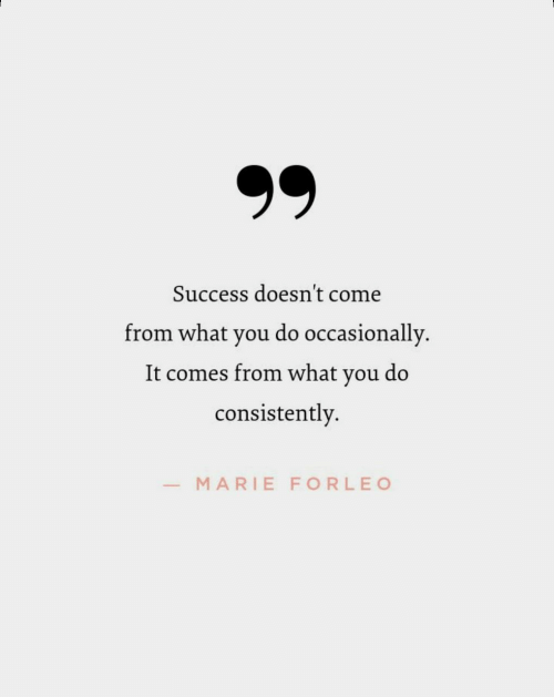 Success, You, and What: Success doesn't come  from what you do occasionally  It comes from what you do  consistently.  MARIE FORLEO