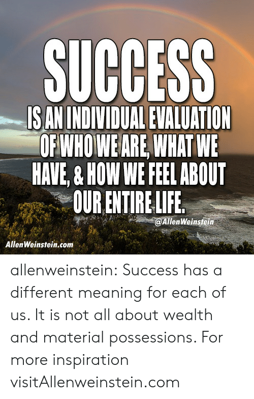 Facebook, Tumblr, and Blog: SUCCESS  IS AN INDIVIDUAL EVALUATION  OFWHOWEARE WHATWE  HAVE,& HOW WE FEEL ABOUT  OUR ENTIRELIFE  @AllenWeinsteim  AllenWeinstein.com allenweinstein:  Success has a different meaning for each of us. It is not all about wealth and material possessions.   For more inspiration visitAllenweinstein.com