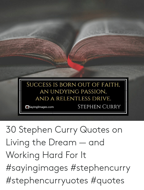 Stephen Curry: SUCCESS IS BORN OUT OF FAITH,  AN UNDYING PASSION,  AND A RELENTLESS DRIVE.  STEPHEN CURRY  Sayingimages.com 30 Stephen Curry Quotes on Living the Dream — and Working Hard For It #sayingimages #stephencurry #stephencurryuotes #quotes