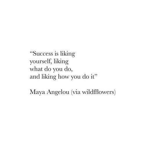 """Maya Angelou: """"Success is liking  yourself, liking  what do you do,  and liking how you do it  Maya Angelou (via wildfflowers)"""