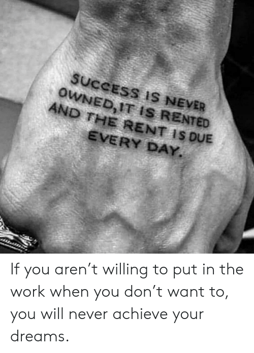 Memes, Work, and Dreams: SUCCESS IS NEVER  OWNED, IT IS RENTED  AND THE RENT IS DUE  EVERY DAY. If you aren't willing to put in the work when you don't want to, you will never achieve your dreams.