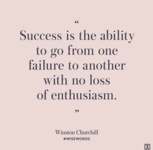Ability, Enthusiasm, and Failure: Success is the ability  to go from one  failure to another  with no loss  of enthusiasm.  99  Winston Churchill