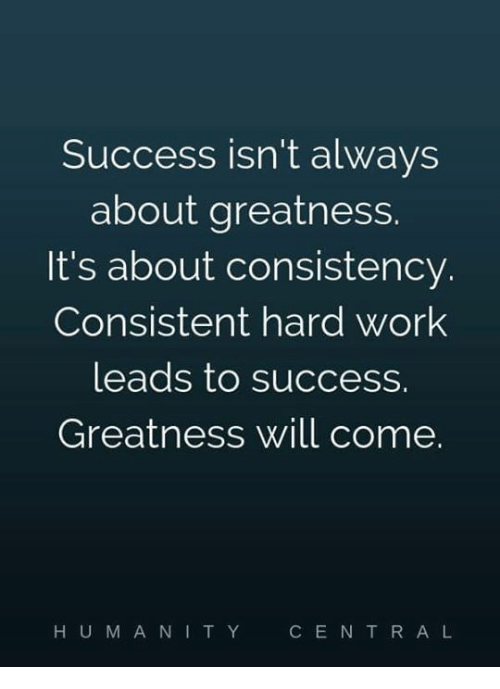 Memes, Work, and Consistency: Success isn't always  about greatness.  It's about consistency.  Consistent hard work  leads to success.  Greatness will come.  H U MANI TY  CE N T R A L