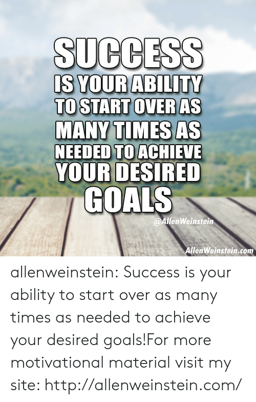 Goals, Tumblr, and Blog: SUCCESS  TO START OVER AS  MANY TIMES AS  NEEDED TO ACHIEVE  YOURDESIRED  COALS  @AllenWeinstein  llenWeinstein.com allenweinstein:   Success is your ability to start over as many times as needed to achieve your desired goals!For more motivational material visit my site: http://allenweinstein.com/