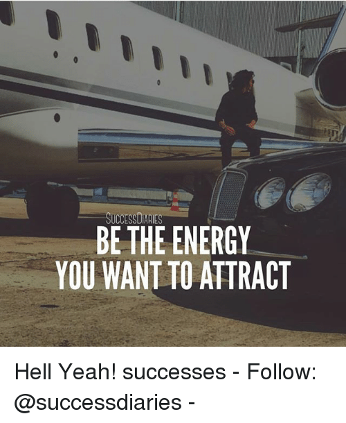 Energy, Memes, and Yeah: SUCCESSDIARIES  BE THE ENERGY  YOU WANT TO ATTRACT Hell Yeah! successes - Follow: @successdiaries -