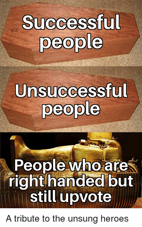 Heroes, Who, and Unsung: Successful  people  Unsuccessful  people  People who are  right handed but  still upvote A tribute to the unsung heroes