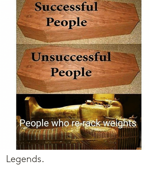Legends, Who, and People: Successful  People  Unsuccessful  People  People who re-rack-weights Legends.
