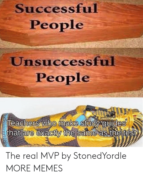 The Real Mvp: Successful  People  Unsuccessful  People  Teachers who make study guides  that are exactly the same as the test  0 The real MVP by StonedYordle MORE MEMES