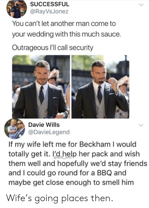 Friends, Smell, and Help: SUCCESSFUL  @RayVsJonez  You can't let another man come to  your wedding with this much sauce.  Outrageous I'll call security  Davie Wills  @DavieLegend  If my wife left me for Beckham I would  totally get it. l'd help her pack and wish  them well and hopefully we'd stay friends  and I could go round for a BBQ and  maybe get close enough to smell him Wife's going places then.