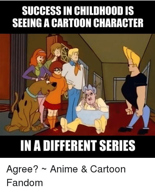 Anime Cartoons: SUCCESSIN CHILDHOOD IS  SEEING ACARTOONCHARACTER  IN A DIFFERENT SERIES Agree?  ~ Anime & Cartoon Fandom