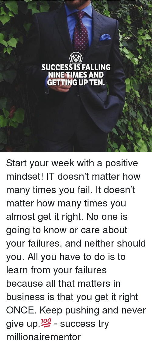 Fail, How Many Times, and Memes: SUCCESSIS FALLING  NINE TIMES AND  GETTING UP TEN. Start your week with a positive mindset! IT doesn't matter how many times you fail. It doesn't matter how many times you almost get it right. No one is going to know or care about your failures, and neither should you. All you have to do is to learn from your failures because all that matters in business is that you get it right ONCE. Keep pushing and never give up.💯 - success try millionairementor