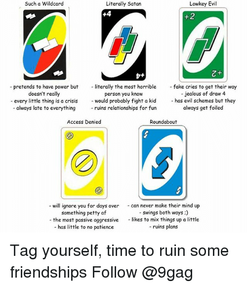 9gag, Af, and Jealous: Such a Wildcard  Literally Satan  Lowkey Evil  -pretends to have power but literally the most horriblefake cries to get their way  person you know  -jealous of draw 4  - has evil schemes but they  always get foiled  doesn't really  -every little thing is a crisis would probably fight a kid  - always late to everything  - ruins relationships for fun  Access Denied  Roundabout  - will ignore you for days over can never make their mind up  -swings both ways:)  likes to mix things up a little  - ruins plans  something petty af  - the most passive aggressive  - has little to no patience Tag yourself, time to ruin some friendships Follow @9gag