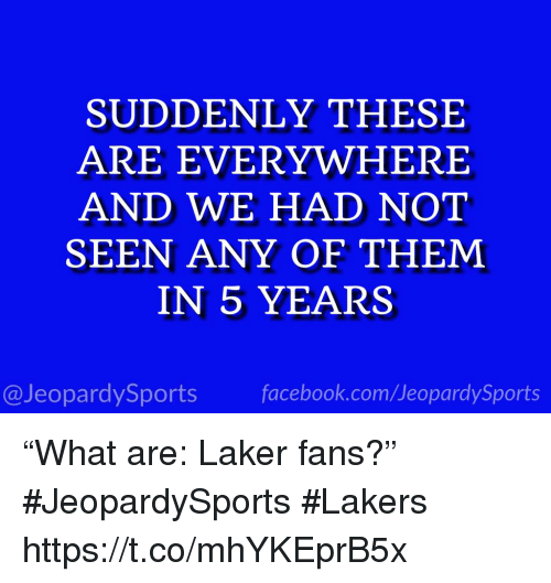 """Facebook, Los Angeles Lakers, and Sports: SUDDENLY THESE  ARE EVERYWHERE  AND WE HAD NOT  SEEN ANY OF THEM  IN 5 YEARS  @JeopardySports facebook.com/JeopardySports """"What are: Laker fans?"""" #JeopardySports #Lakers https://t.co/mhYKEprB5x"""
