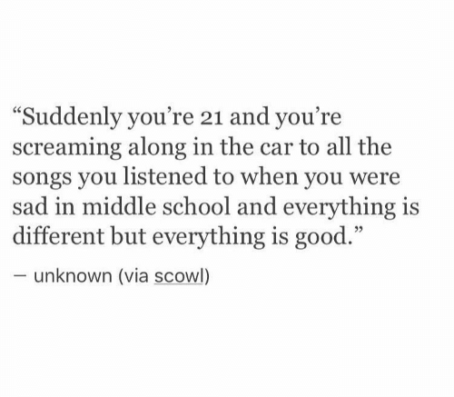 """School, Good, and Songs: """"Suddenly you're 21 and you're  screaming along in the car to all the  songs you listened to when you were  sad in middle school and everything is  different but everything is good.""""  unknown (via scowl)"""