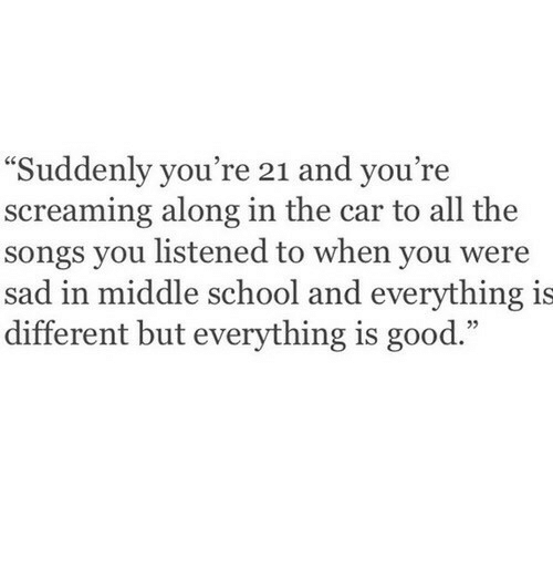 """School, Good, and Songs: """"Suddenly you're  screaming along in the car to all the  songs you listened to when you were  sad in middle school and everything is  different but everything is good.""""  21 and you're  35"""