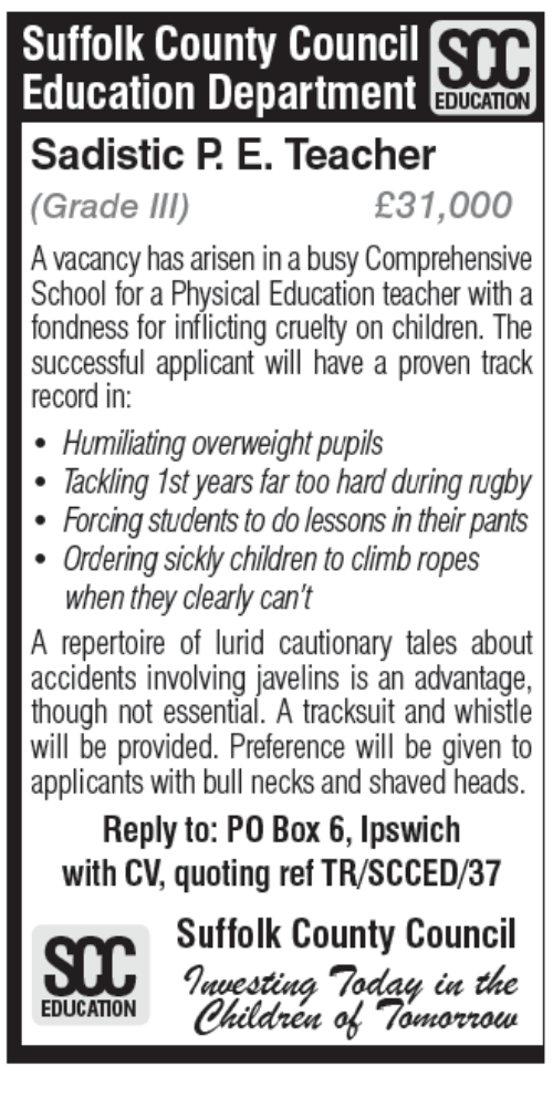 Memes, 🤖, and Box: Suffolk County Council SD  Education Department  EDUCAMON  Sadistic P E. Teacher  31,000  (Grade III)  A vacancy has arisen in a busy Comprehensive  School for a Physical Education teacher with a  fondness for inflicting cruelty on children. The  successful applicant will have a proven track  record in  Humiliating overweight pupils  Tackling 1st years far too hard during ngby  Forcing students to do lessons in their pants  Ordering sicklychildren to climb ropes  when they clearly can't  A repertoire of lurid cautionary tales about  accidents involving javelins is an advantage,  though not essential. A tracksuit and whistle  will be provided. Preference will be given to  applicants with bull necks and shaved heads.  Reply to: PO Box 6, Ipswich  with CV, quoting ref TR/SCCED/37  Suffolk County Council  nuesting 7odau  Children of 7  EDUCATION