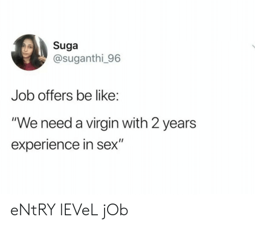 "Be Like, Sex, and Virgin: Suga  @suganthi 96  Job offers be like:  ""We need a virgin with 2 years  experience in sex"" eNtRY lEVeL jOb"