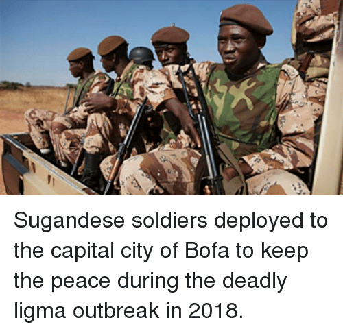 Soldiers, Bofa, and Capital: Sugandese soldiers deployed to the capital city of Bofa to keep the peace during the deadly ligma outbreak in 2018.