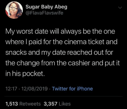 Ticket: Sugar Baby Abeg  @FlavaFlavswife  My worst date will always be the one  where I paid for the cinema ticket and  snacks and my date reached out for  the change from the cashier and put it  in his pocket.  12:17 12/08/2019 Twitter for iPhone  1,513 Retweets 3,357 Likes