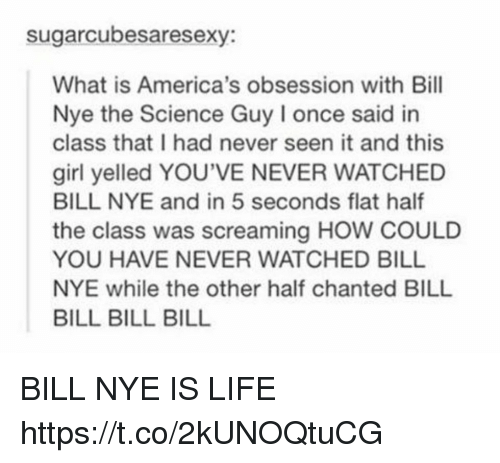 bills bills bills: sugarcubesaresexy:  What is America's obsession with Bill  Nye the Science Guy I once said in  class that I had never seen it and this  girl yelled YOU'VE NEVER WATCHED  BILL NYE and in 5 seconds flat half  the class was screaming HOW COULD  YOU HAVE NEVER WATCHED BILL  NYE while the other half chanted BILL  BILL BILL BILL BILL NYE IS LIFE https://t.co/2kUNOQtuCG