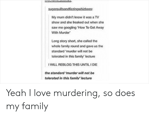 Family, Love, and Saw: sugarquillsandfizzingwhizbees:  My mum didn't know it was a TV  show and she freaked out when she  saw me googling 'How To Get Away  With Murder  Long story short, she called the  whole family round and gave us the  standard 'murder will not be  tolerated in this family' lecture  WILL REBLOG THIS UNTILI DIE  the standard 'murder will not be  tolerated in this family' lecture Yeah I love murdering, so does my family