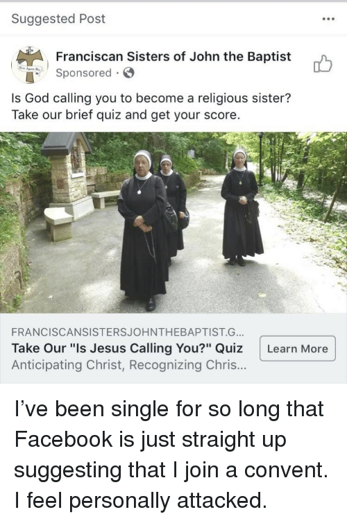 """Facebook, God, and Jesus: Suggested Post  Franciscan Sisters of John the Baptist  onsored  Is God calling you to become a religious sister?  Take our brief quiz and get your score.  FRANCISCANSISTERSJOHNTHEBAPTIST.G..  Take Our """"Is Jesus Calling You?"""" Quiz Learn More  Anticipating Christ, Recognizing Chris.. <p>I've been single for so long that Facebook is just straight up suggesting that I join a convent. I feel personally attacked.</p>"""