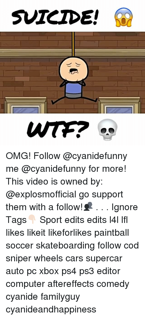 Cars, Memes, and Omg: SUICIDE! OMG! Follow @cyanidefunny me @cyanidefunny for more! This video is owned by: @explosmofficial go support them with a follow!👥 . . . Ignore Tags👇🏻 Sport edits edits l4l lfl likes likeit likeforlikes paintball soccer skateboarding follow cod sniper wheels cars supercar auto pc xbox ps4 ps3 editor computer aftereffects comedy cyanide familyguy cyanideandhappiness