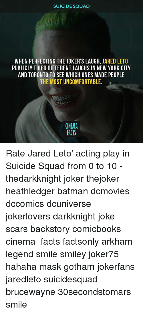 Batman, Facts, and Joker: SUICIDE SQUAD  WHEN PERFECTING THE JOKER'S LAUGH, JARED LETO  PUBLICLY TRIED DIFFERENT LAUGHS IN NEW YORK CITY  AND TORONTO TO SEE WHICH ONES MADE PEOPLE  THE MOST UNCOMFORTABLE.  CINEMA  FACTS Rate Jared Leto' acting play in Suicide Squad from 0 to 10 - thedarkknight joker thejoker heathledger batman dcmovies dccomics dcuniverse jokerlovers darkknight joke scars backstory comicbooks cinema_facts factsonly arkham legend smile smiley joker75 hahaha mask gotham jokerfans jaredleto suicidesquad brucewayne 30secondstomars smile