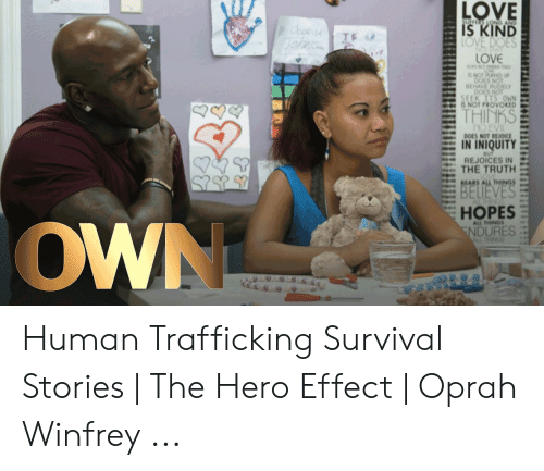Survival Stories: SULFS LONG AND  Chon  IS KIND  LOVE DOES  LOVE  NO  6 NOT  DOES NOT  BEHAVE RUELY  DOES NOT  SEEK ITS OWN  IS NOT PROVOKED  THINKS  O EVIL  DOES NOT REIOICE  IN INIQUITY  REJOICES IN  THE TRUTH  BMARS ALL THINGS  BELIEVES  HOPES  NDURES  ALL TINGS  OWN  WTHN Human Trafficking Survival Stories | The Hero Effect | Oprah Winfrey ...