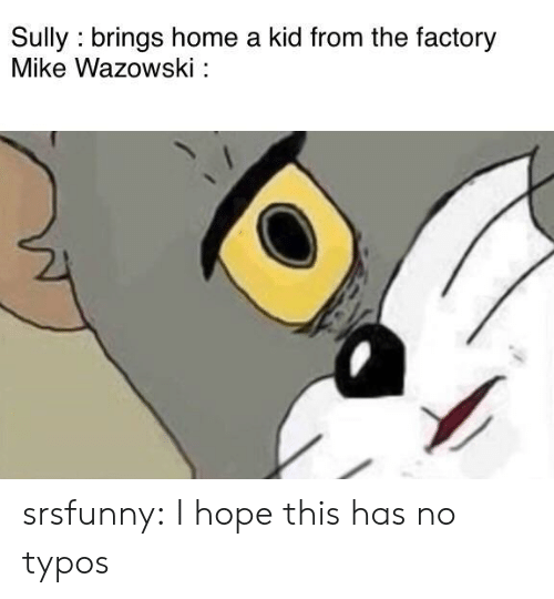 Tumblr, Blog, and Home: Sully brings home a kid from the factory  Mike Wazowski: srsfunny:  I hope this has no typos