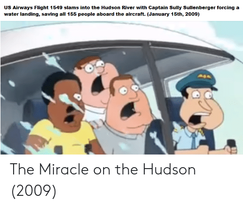 Flight, Water, and Us Airways: Sully Sullenberger  US Airways Flight 1549 slams into the Hudson River with Captain  water landing, saving all 155 people aboard the aircraft. (January 15th, 2009)  forcing a The Miracle on the Hudson (2009)
