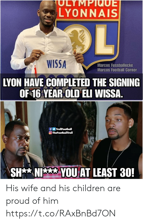 Marcos: SULYMPIQUE  LYONNAIS  OL  WISSA  Marcos Fussballecke  Marcos Football Corner  LYON HAVE COMPLETED THE SIGNING  OF 16 YEAR OLD ELI WISSA  TrollFootball  TheFootballTroll  SH** NI  YOUAT LEAST 30! His wife and his children are proud of him https://t.co/RAxBnBd7ON