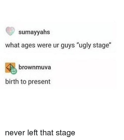 """Memes, Ugly, and Never: sumayyahs  what ages were ur guys """"ugly stage""""  brownmuva  birth to present never left that stage"""