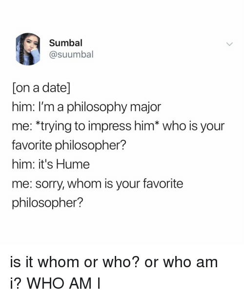 philosopher: Sumbal  @suumbal  on a date  nim. Im a philosophy major  me: *trying to impress him* who is your  favorite philosopher?  him: it's Hume  me: sorry, whom is your favorite  philosopher? is it whom or who? or who am i? WHO AM I